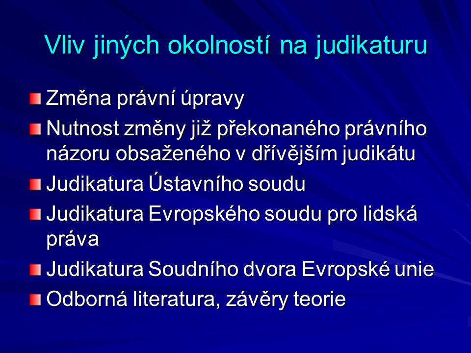 Vliv jiných okolností na judikaturu Změna právní úpravy Nutnost změny již překonaného právního názoru obsaženého v dřívějším judikátu Judikatura Ústavního soudu Judikatura Evropského soudu pro lidská práva Judikatura Soudního dvora Evropské unie Odborná literatura, závěry teorie