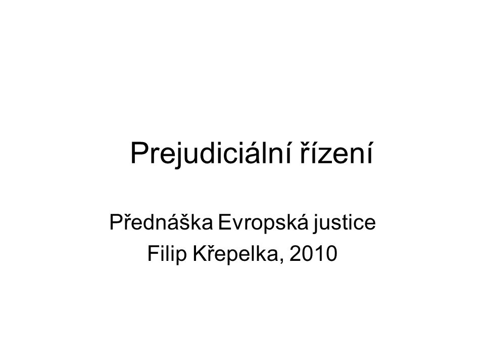 Prejudiciální řízení Přednáška Evropská justice Filip Křepelka, 2010