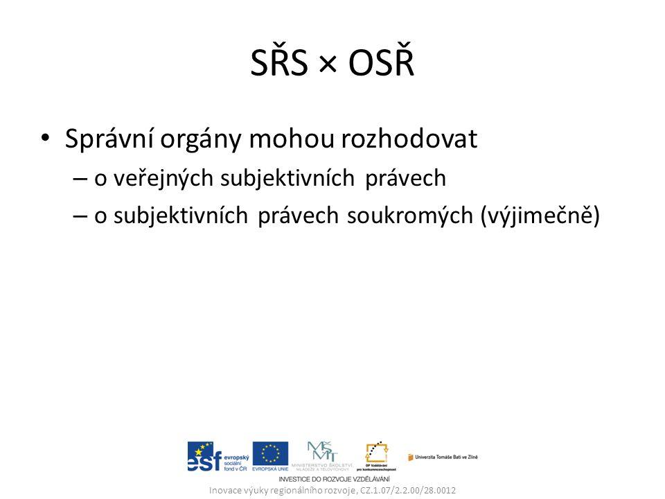SŘS × OSŘ Správní orgány mohou rozhodovat – o veřejných subjektivních právech – o subjektivních právech soukromých (výjimečně) Inovace výuky regionálního rozvoje, CZ.1.07/2.2.00/28.0012
