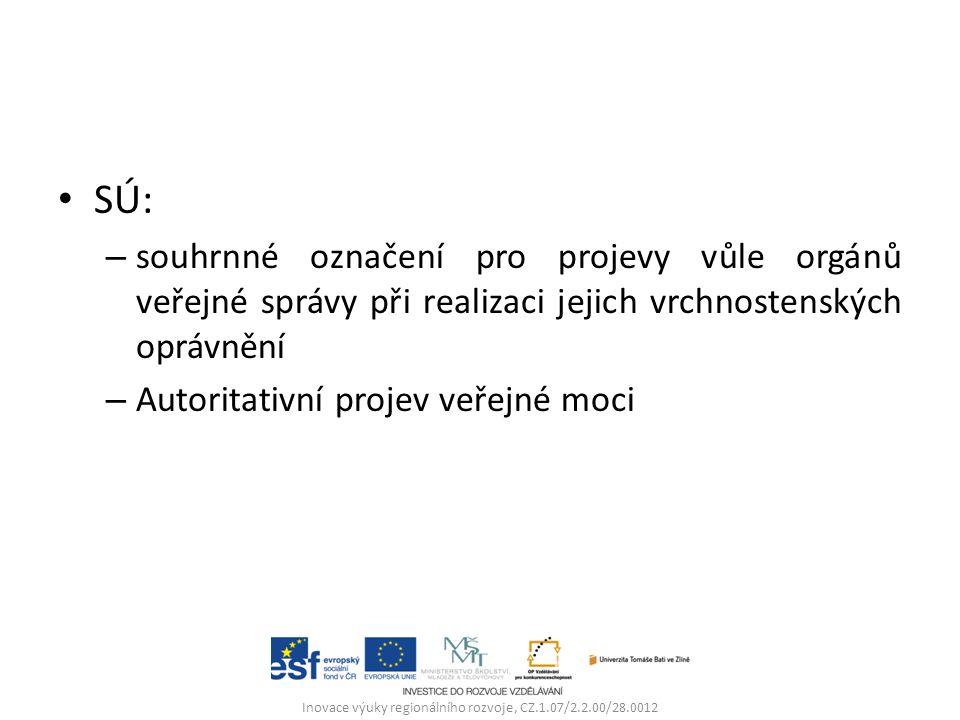 SÚ: – souhrnné označení pro projevy vůle orgánů veřejné správy při realizaci jejich vrchnostenských oprávnění – Autoritativní projev veřejné moci Inovace výuky regionálního rozvoje, CZ.1.07/2.2.00/28.0012