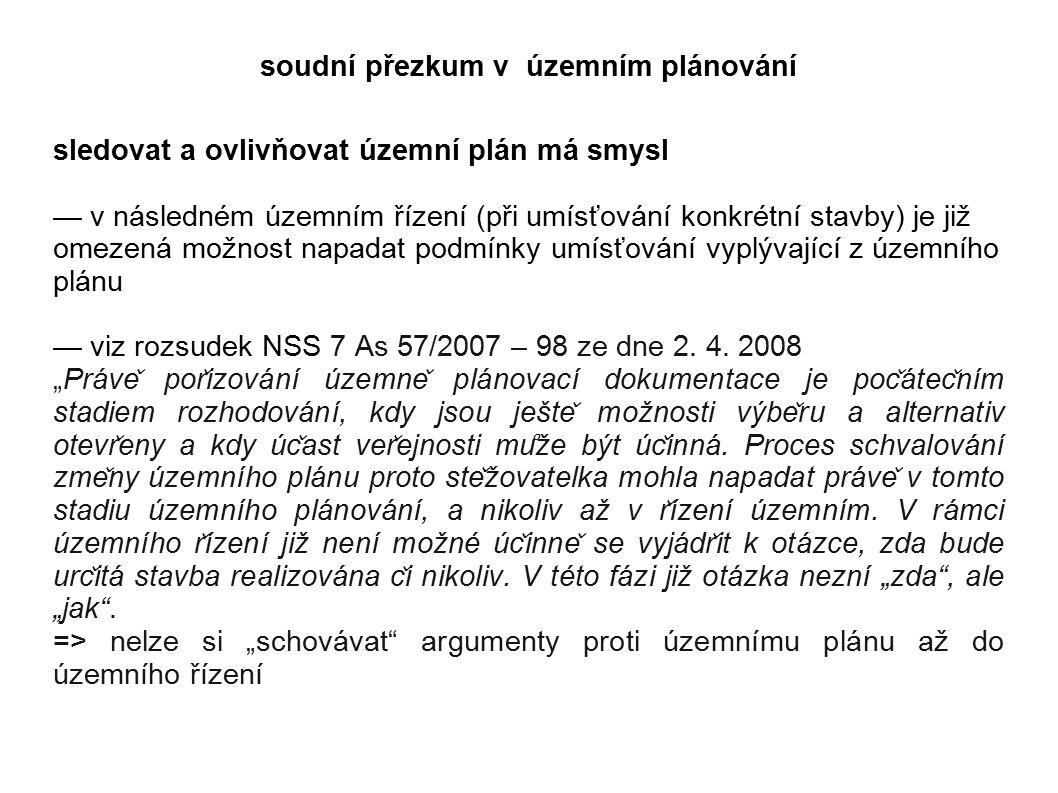 soudní přezkum v územním plánování sledovat a ovlivňovat územní plán má smysl — v následném územním řízení (při umísťování konkrétní stavby) je již omezená možnost napadat podmínky umísťování vyplývající z územního plánu — viz rozsudek NSS 7 As 57/2007 – 98 ze dne 2.
