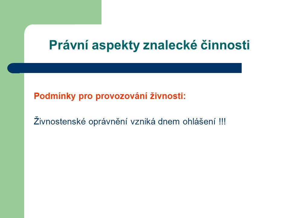 Právní aspekty znalecké činnosti Podmínky pro provozování živnosti: Živnostenské oprávnění vzniká dnem ohlášení !!!