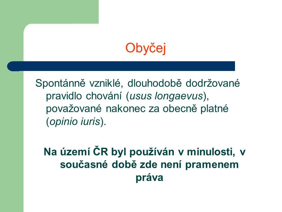 Obyčej Spontánně vzniklé, dlouhodobě dodržované pravidlo chování (usus longaevus), považované nakonec za obecně platné (opinio iuris).
