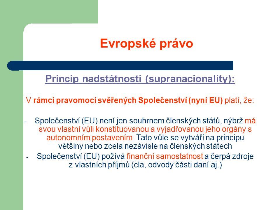 Evropské právo Princip nadstátnosti (supranacionality): V rámci pravomocí svěřených Společenství (nyní EU) platí, že: - Společenství (EU) není jen souhrnem členských států, nýbrž má svou vlastní vůli konstituovanou a vyjadřovanou jeho orgány s autonomním postavením.