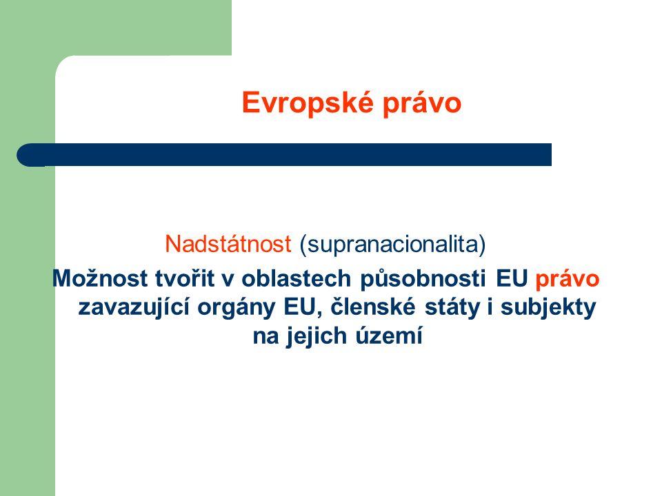 Evropské právo Nadstátnost (supranacionalita) Možnost tvořit v oblastech působnosti EU právo zavazující orgány EU, členské státy i subjekty na jejich území