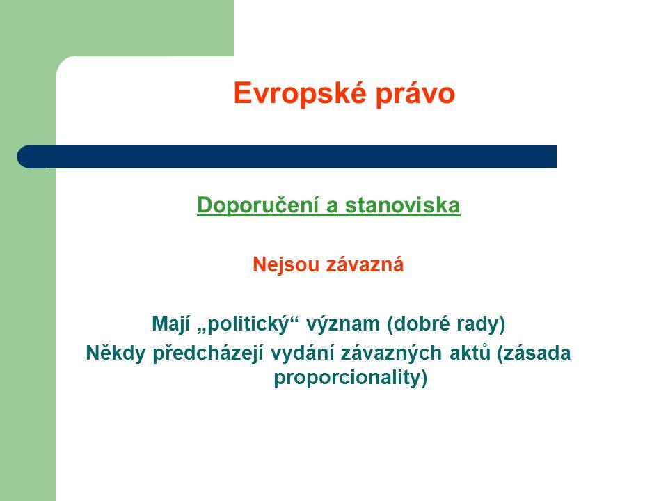 """Evropské právo Doporučení a stanoviska Nejsou závazná Mají """"politický význam (dobré rady) Někdy předcházejí vydání závazných aktů (zásada proporcionality)"""