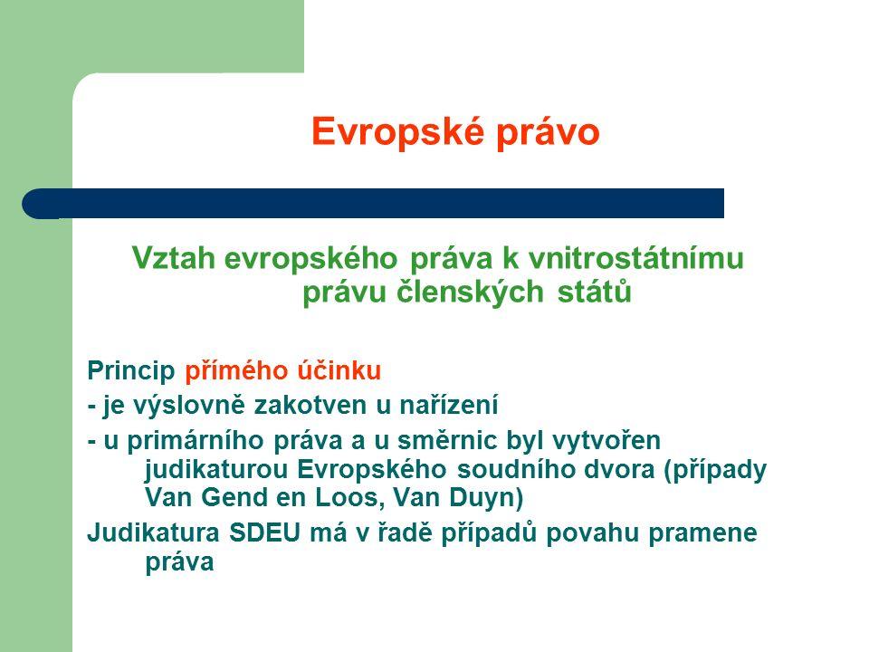 Evropské právo Vztah evropského práva k vnitrostátnímu právu členských států Princip přímého účinku - je výslovně zakotven u nařízení - u primárního práva a u směrnic byl vytvořen judikaturou Evropského soudního dvora (případy Van Gend en Loos, Van Duyn) Judikatura SDEU má v řadě případů povahu pramene práva