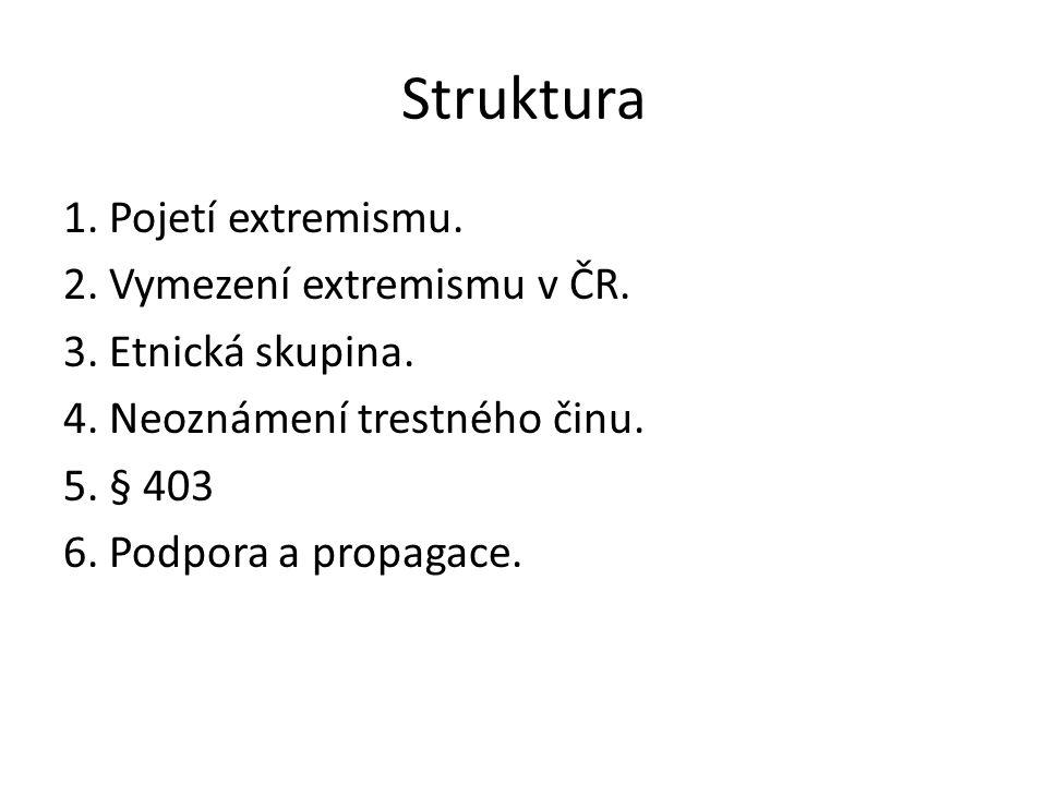 Struktura 1. Pojetí extremismu. 2. Vymezení extremismu v ČR. 3. Etnická skupina. 4. Neoznámení trestného činu. 5. § 403 6. Podpora a propagace.