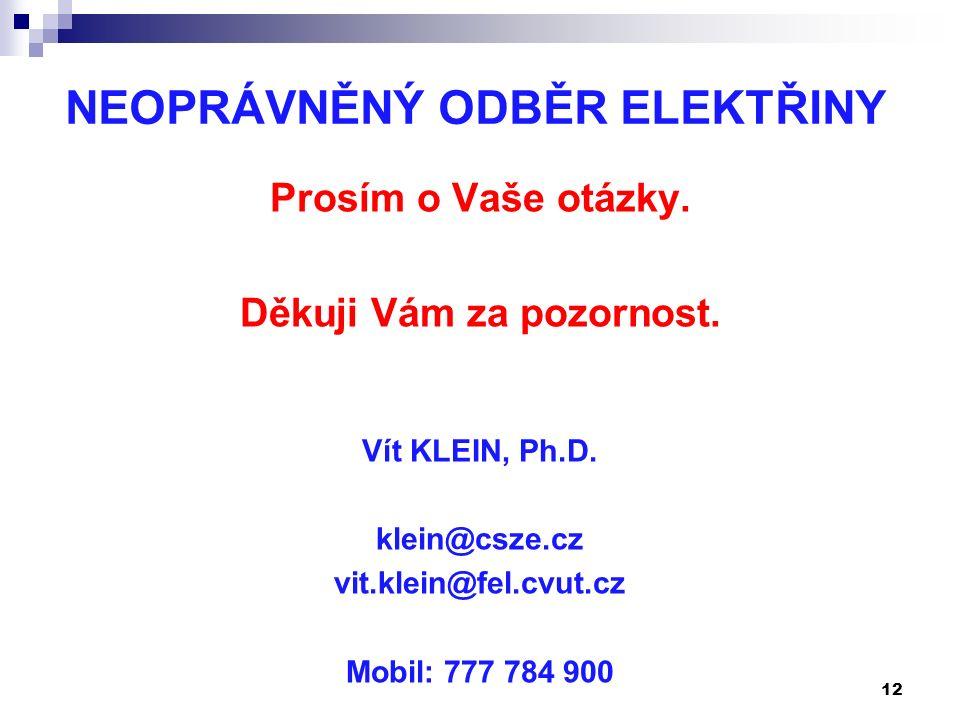 NEOPRÁVNĚNÝ ODBĚR ELEKTŘINY Prosím o Vaše otázky. Děkuji Vám za pozornost. Vít KLEIN, Ph.D. klein@csze.cz vit.klein@fel.cvut.cz Mobil: 777 784 900 12