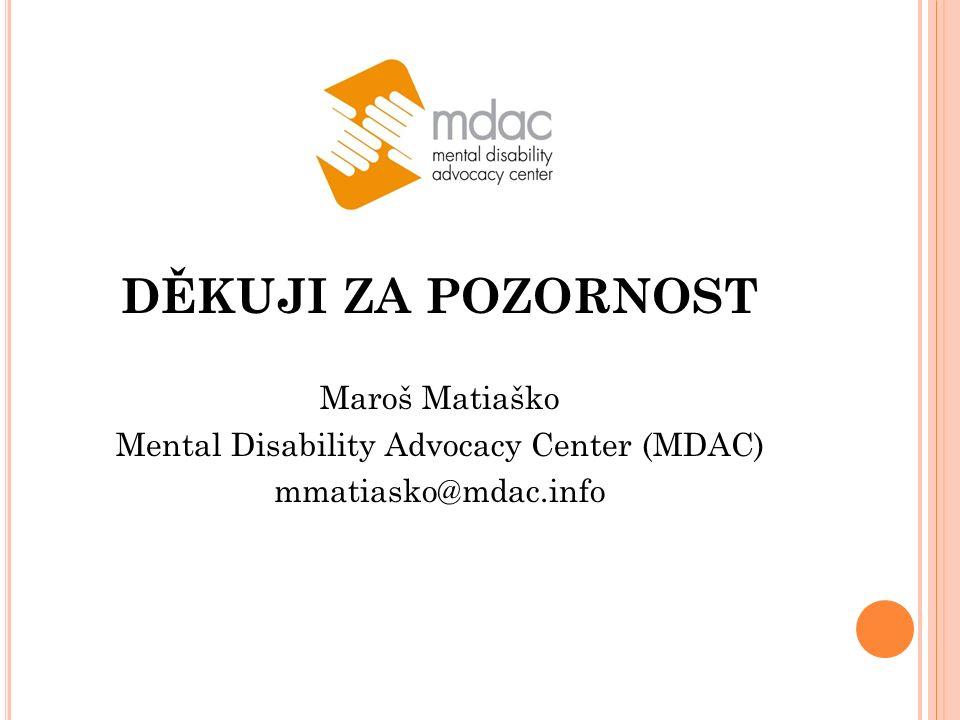 DĚKUJI ZA POZORNOST Maroš Matiaško Mental Disability Advocacy Center (MDAC) mmatiasko@mdac.info