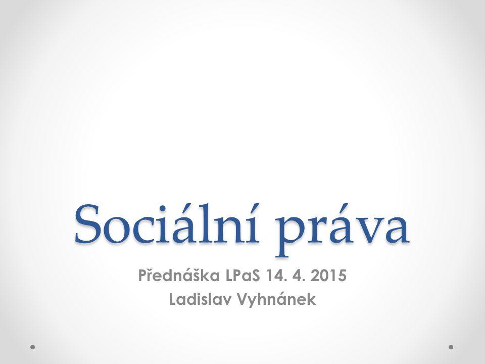Sociální práva Přednáška LPaS 14. 4. 2015 Ladislav Vyhnánek