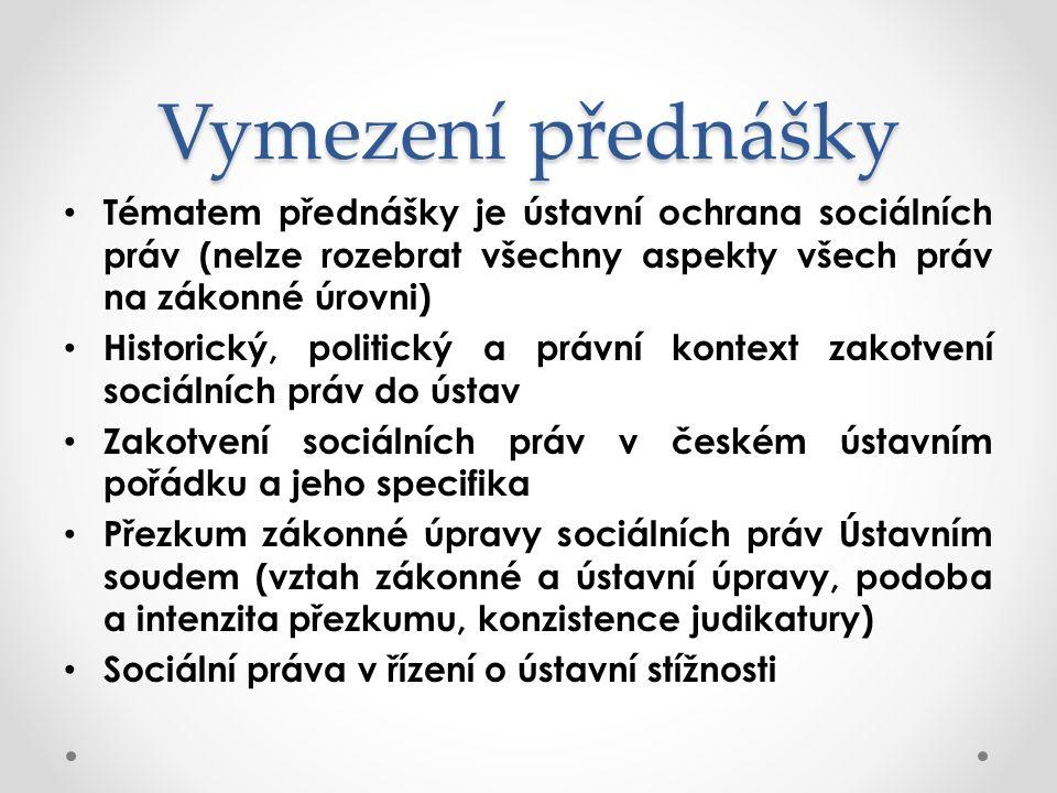 Vymezení přednášky Tématem přednášky je ústavní ochrana sociálních práv (nelze rozebrat všechny aspekty všech práv na zákonné úrovni) Historický, politický a právní kontext zakotvení sociálních práv do ústav Zakotvení sociálních práv v českém ústavním pořádku a jeho specifika Přezkum zákonné úpravy sociálních práv Ústavním soudem (vztah zákonné a ústavní úpravy, podoba a intenzita přezkumu, konzistence judikatury) Sociální práva v řízení o ústavní stížnosti