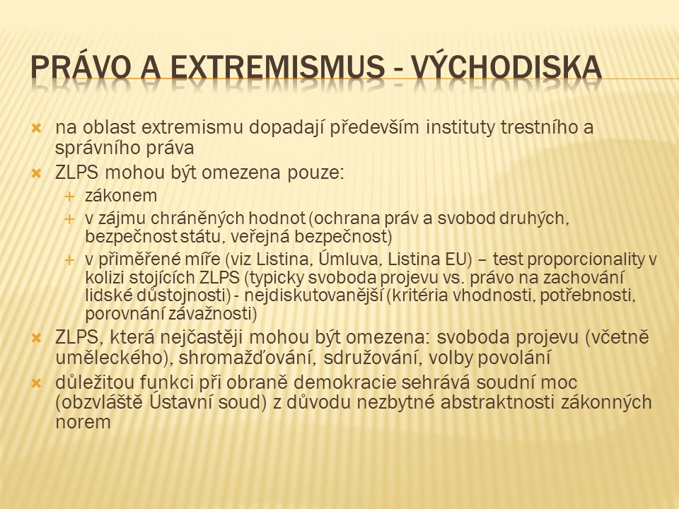  na oblast extremismu dopadají především instituty trestního a správního práva  ZLPS mohou být omezena pouze:  zákonem  v zájmu chráněných hodnot (ochrana práv a svobod druhých, bezpečnost státu, veřejná bezpečnost)  v přiměřené míře (viz Listina, Úmluva, Listina EU) – test proporcionality v kolizi stojících ZLPS (typicky svoboda projevu vs.