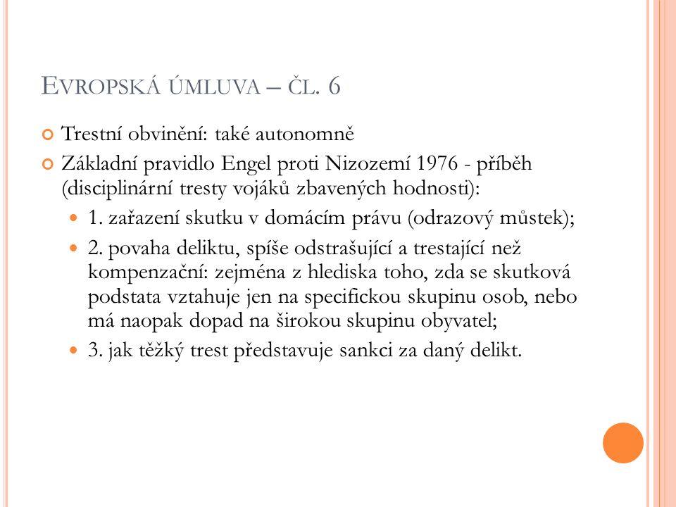 E VROPSKÁ ÚMLUVA – ČL. 6 Trestní obvinění: také autonomně Základní pravidlo Engel proti Nizozemí 1976 - příběh (disciplinární tresty vojáků zbavených