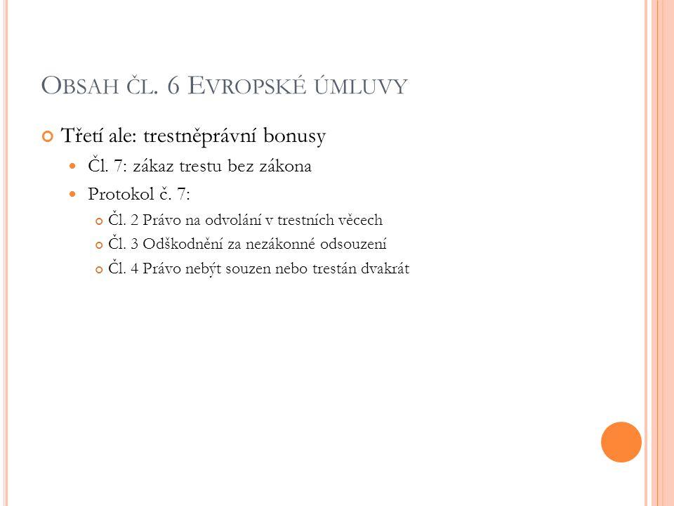 O BSAH ČL. 6 E VROPSKÉ ÚMLUVY Třetí ale: trestněprávní bonusy Čl. 7: zákaz trestu bez zákona Protokol č. 7: Čl. 2 Právo na odvolání v trestních věcech