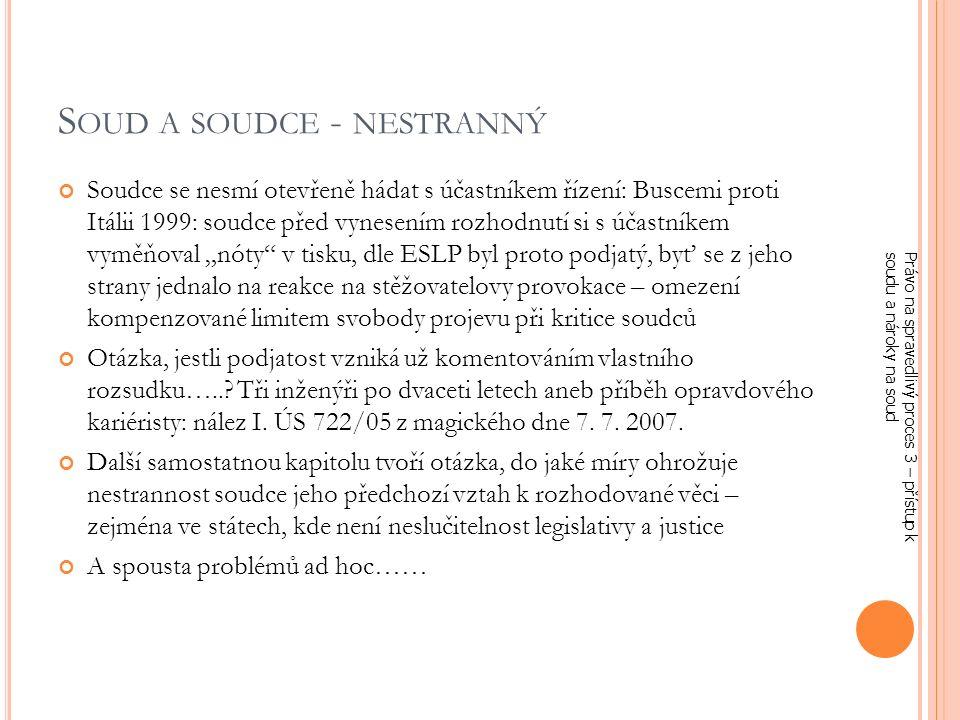"""S OUD A SOUDCE - NESTRANNÝ Soudce se nesmí otevřeně hádat s účastníkem řízení: Buscemi proti Itálii 1999: soudce před vynesením rozhodnutí si s účastníkem vyměňoval """"nóty v tisku, dle ESLP byl proto podjatý, byť se z jeho strany jednalo na reakce na stěžovatelovy provokace – omezení kompenzované limitem svobody projevu při kritice soudců Otázka, jestli podjatost vzniká už komentováním vlastního rozsudku…..."""