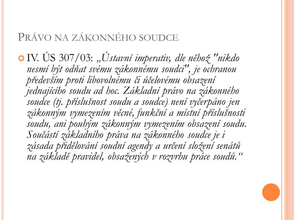 """P RÁVO NA ZÁKONNÉHO SOUDCE IV. ÚS 307/03: """"Ústavní imperativ, dle něhož"""