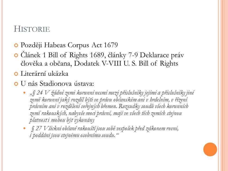 H ISTORIE Později Habeas Corpus Act 1679 Článek 1 Bill of Rights 1689, články 7-9 Deklarace práv člověka a občana, Dodatek V-VIII U. S. Bill of Rights