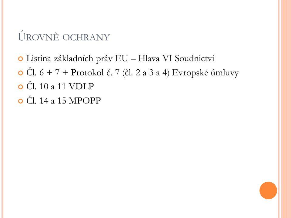 Ú ROVNĚ OCHRANY Listina základních práv EU – Hlava VI Soudnictví Čl. 6 + 7 + Protokol č. 7 (čl. 2 a 3 a 4) Evropské úmluvy Čl. 10 a 11 VDLP Čl. 14 a 1