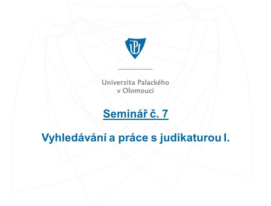 Seminář č. 7 Vyhledávání a práce s judikaturou I.