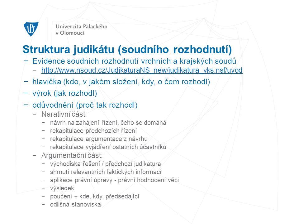 Struktura judikátu (soudního rozhodnutí) −Evidence soudních rozhodnutí vrchních a krajských soudů −http://www.nsoud.cz/JudikaturaNS_new/judikatura_vks.nsf/uvodhttp://www.nsoud.cz/JudikaturaNS_new/judikatura_vks.nsf/uvod −hlavička (kdo, v jakém složení, kdy, o čem rozhodl) −výrok (jak rozhodl) −odůvodnění (proč tak rozhodl) −Narativní část: −návrh na zahájení řízení, čeho se domáhá −rekapitulace předchozích řízení −rekapitulace argumentace z návrhu −rekapitulace vyjádření ostatních účastníků −Argumentační část: −východiska řešení / předchozí judikatura −shrnutí relevantních faktických informací −aplikace právní úpravy - právní hodnocení věci −výsledek −poučení + kde, kdy, předsedající −odlišná stanoviska