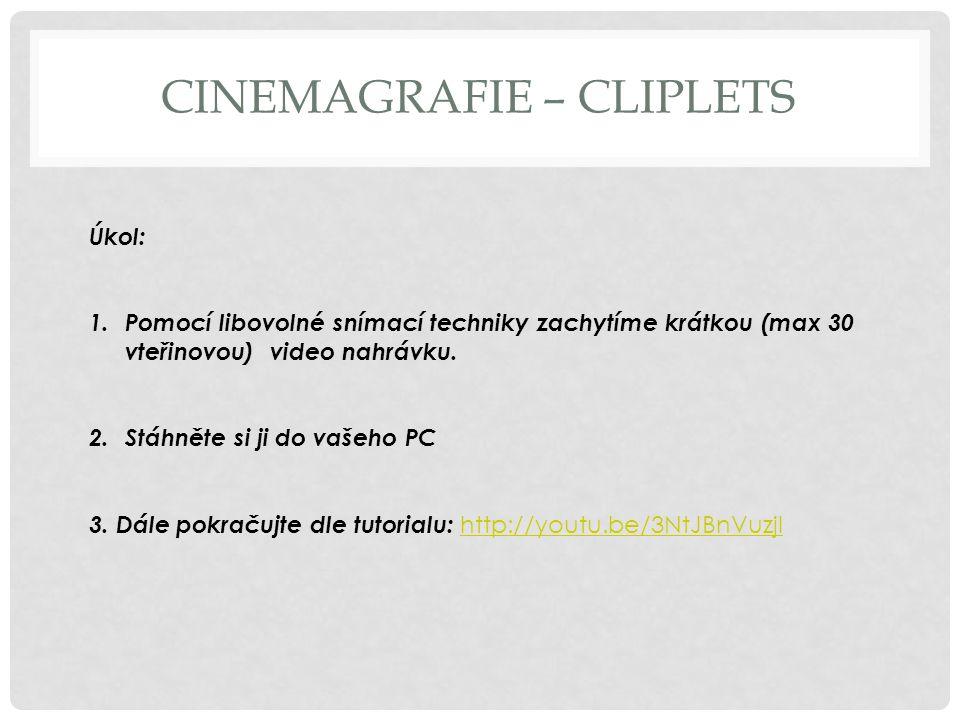 CINEMAGRAFIE – CLIPLETS Úkol: 1.Pomocí libovolné snímací techniky zachytíme krátkou (max 30 vteřinovou) video nahrávku. 2.Stáhněte si ji do vašeho PC