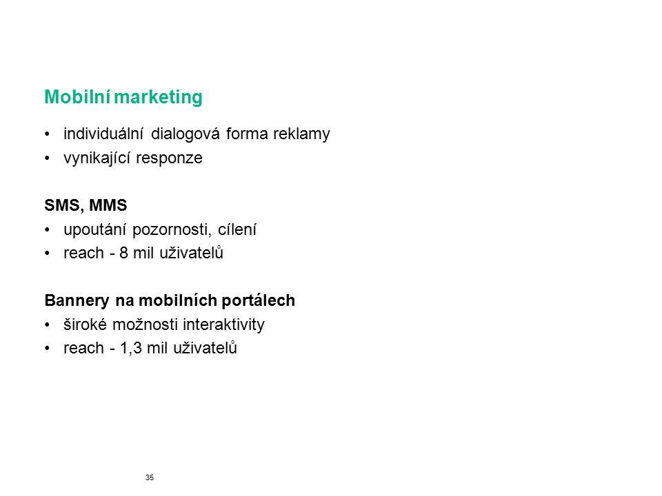 Mobilní marketing individuální dialogová forma reklamy vynikající responze SMS, MMS upoutání pozornosti, cílení reach - 8 mil uživatelů Bannery na mobilních portálech široké možnosti interaktivity reach - 1,3 mil uživatelů 35