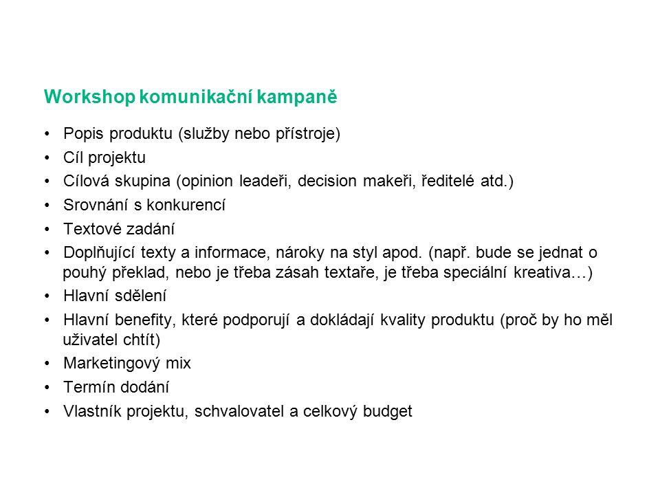 Workshop komunikační kampaně Popis produktu (služby nebo přístroje) Cíl projektu Cílová skupina (opinion leadeři, decision makeři, ředitelé atd.) Srovnání s konkurencí Textové zadání Doplňující texty a informace, nároky na styl apod.