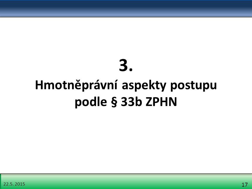 22.5. 2015 17 3. Hmotněprávní aspekty postupu podle § 33b ZPHN