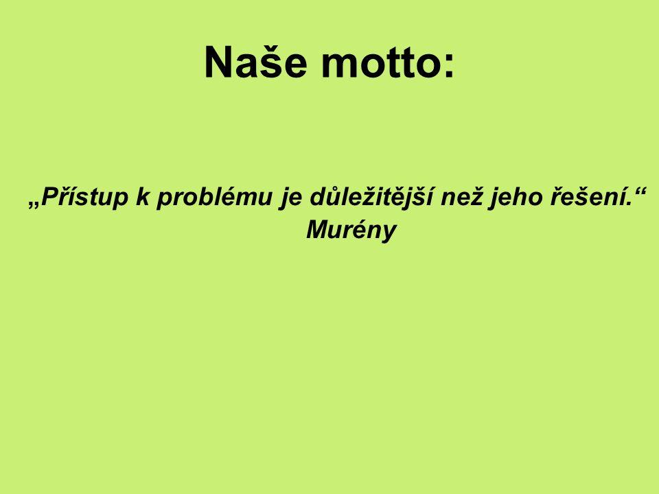 """Naše motto: """"Přístup k problému je důležitější než jeho řešení. Murény"""