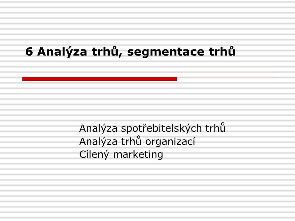 6 Analýza trhů, segmentace trhů Analýza spotřebitelských trhů Analýza trhů organizací Cílený marketing