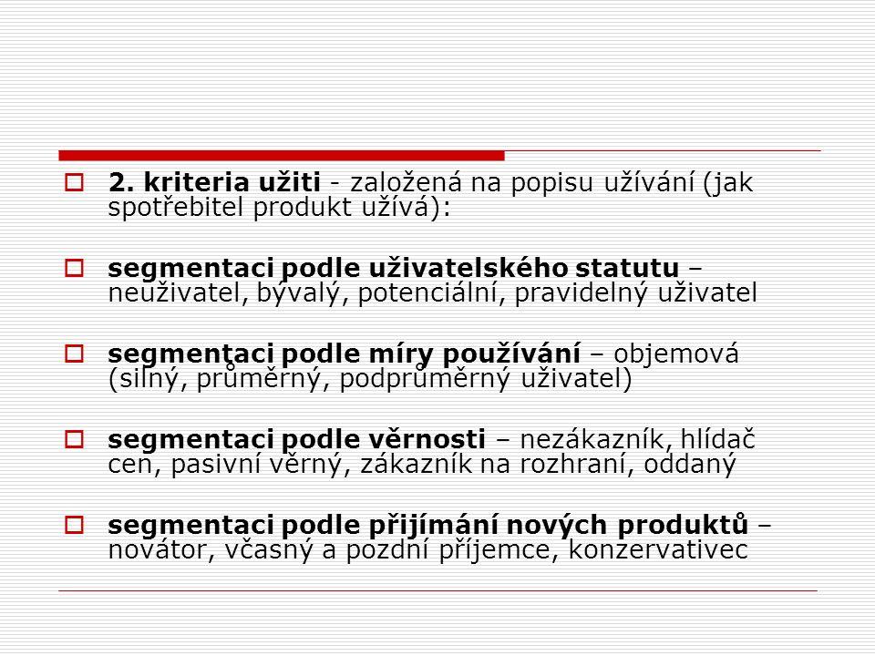  2. kriteria užiti - založená na popisu užívání (jak spotřebitel produkt užívá):  segmentaci podle uživatelského statutu – neuživatel, bývalý, poten