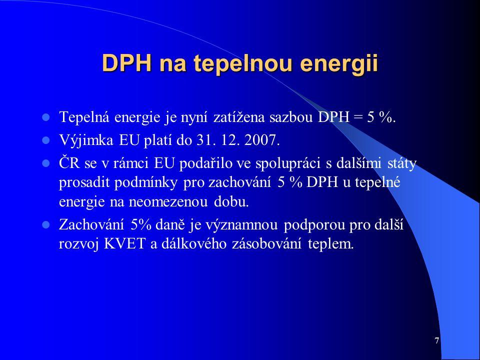 7 DPH na tepelnou energii Tepelná energie je nyní zatížena sazbou DPH = 5 %. Výjimka EU platí do 31. 12. 2007. ČR se v rámci EU podařilo ve spolupráci