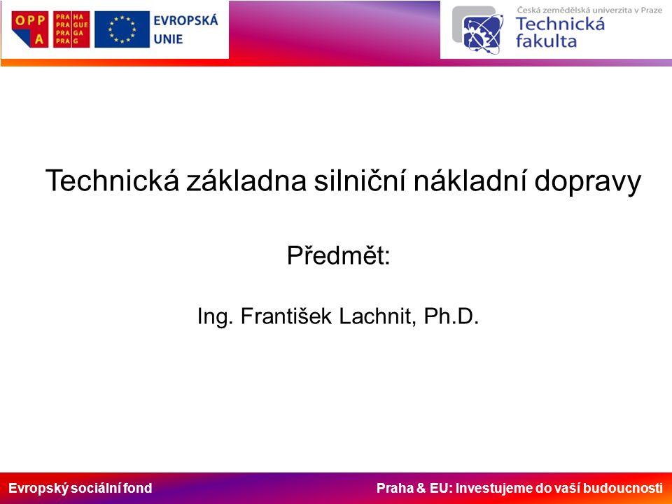 Evropský sociální fond Praha & EU: Investujeme do vaší budoucnosti Technická základna silniční nákladní dopravy Předmět: Ing. František Lachnit, Ph.D.