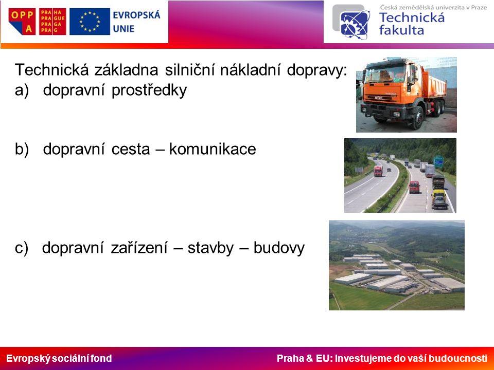 Evropský sociální fond Praha & EU: Investujeme do vaší budoucnosti Technická základna silniční nákladní dopravy: a) dopravní prostředky b) dopravní cesta – komunikace c) dopravní zařízení – stavby – budovy