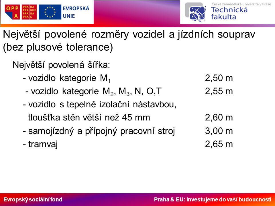 Evropský sociální fond Praha & EU: Investujeme do vaší budoucnosti Největší povolené rozměry vozidel a jízdních souprav (bez plusové tolerance) Největší povolená šířka: - vozidlo kategorie M 1 2,50 m - vozidlo kategorie M 2, M 3, N, O,T2,55 m - vozidlo s tepelně izolační nástavbou, tloušťka stěn větší než 45 mm2,60 m - samojízdný a přípojný pracovní stroj3,00 m - tramvaj2,65 m
