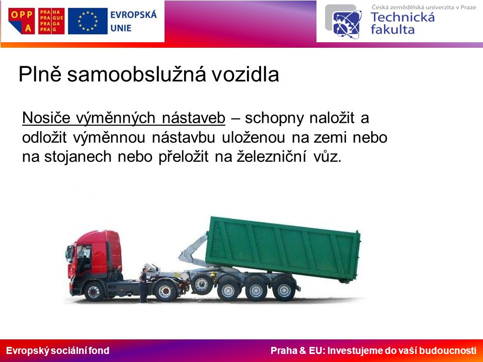 Evropský sociální fond Praha & EU: Investujeme do vaší budoucnosti Plně samoobslužná vozidla Nosiče výměnných nástaveb – schopny naložit a odložit výměnnou nástavbu uloženou na zemi nebo na stojanech nebo přeložit na železniční vůz.