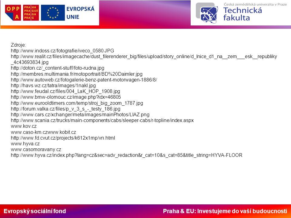 Evropský sociální fond Praha & EU: Investujeme do vaší budoucnosti Zdroje: http://www.indoss.cz/fotografie/iveco_0580.JPG http://www.realit.cz/files/imagecache/dust_filerenderer_big/files/upload/story_online/d_lnice_d1_na__zem___esk__republiky _4c43693834.jpg http://doton.cz/_content-stuff/foto-rudna.jpg http://membres.multimania.fr/motoportrait/BD%20Daimler.jpg http://www.autoweb.cz/fotogalerie-benz-patent-motorwagen-1886/8/ http://havs.wz.cz/tatra/images/1nakl.jpg http://www.feudal.cz/files/004_LaK_HOP_1908.jpg http://www.bmw-olomouc.cz/image.php idx=46805 http://www.eurooldtimers.com/temp/stroj_big_zoom_1787.jpg http://forum.valka.cz/files/p_v_3_s_-_testy_186.jpg http://www.cars.cz/xchanger/meta/images/mainPhotos/LIAZ.png http://www.scania.cz/trucks/main-components/cabs/sleeper-cabs/r-topline/index.aspx www.kov.cz www.caso-km.czwww.kobit.cz http://www.fd.cvut.cz/projects/k612x1mp/vn.html www.hyva.cz www.casomoravany.cz http://www.hyva.cz/index.php lang=cz&sec=adv_redaction&r_cat=10&s_cat=85&title_string=HYVA-FLOOR