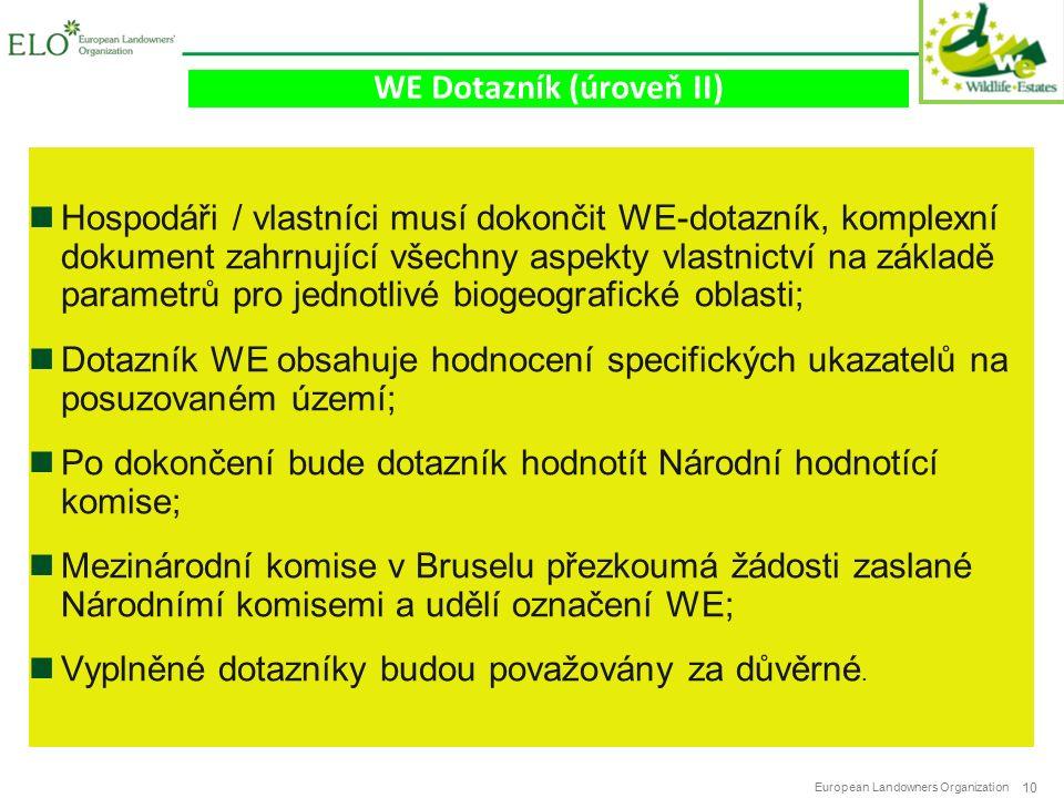 European Landowners Organization 10 WE Dotazník (úroveň II) Hospodáři / vlastníci musí dokončit WE-dotazník, komplexní dokument zahrnující všechny aspekty vlastnictví na základě parametrů pro jednotlivé biogeografické oblasti; Dotazník WE obsahuje hodnocení specifických ukazatelů na posuzovaném území; Po dokončení bude dotazník hodnotít Národní hodnotící komise; Mezinárodní komise v Bruselu přezkoumá žádosti zaslané Národnímí komisemi a udělí označení WE; Vyplněné dotazníky budou považovány za důvěrné.