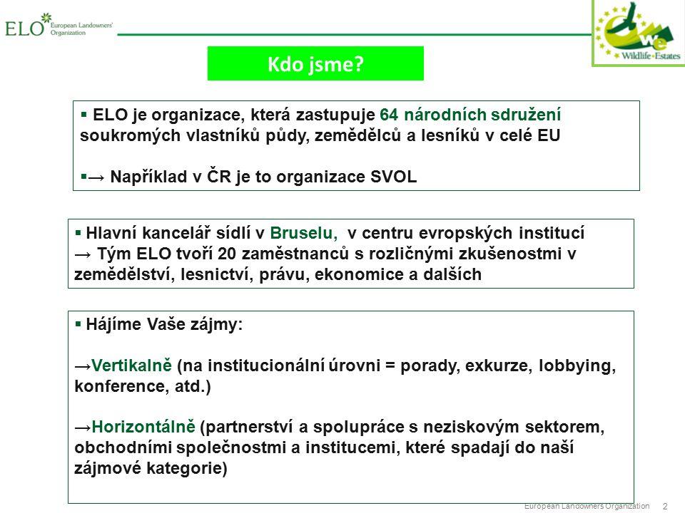 European Landowners Organization 2  ELO je organizace, která zastupuje 64 národních sdružení soukromých vlastníků půdy, zemědělců a lesníků v celé EU  → Například v ČR je to organizace SVOL  Hlavní kancelář sídlí v Bruselu, v centru evropských institucí → Tým ELO tvoří 20 zaměstnanců s rozličnými zkušenostmi v zemědělství, lesnictví, právu, ekonomice a dalších  Hájíme Vaše zájmy: →Vertikalně (na institucionální úrovni = porady, exkurze, lobbying, konference, atd.) →Horizontálně (partnerství a spolupráce s neziskovým sektorem, obchodními společnostmi a institucemi, které spadají do naší zájmové kategorie) Kdo jsme