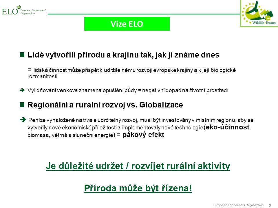 European Landowners Organization 3 Vize ELO Lidé vytvořili přírodu a krajinu tak, jak ji známe dnes = lidská činnost může přispět k udržitelnému rozvoji evropské krajiny a k její biologické rozmanitosti  Vylidňování venkova znamená opuštění půdy = negativní dopad na životní prostředí Regionální a ruralní rozvoj vs.