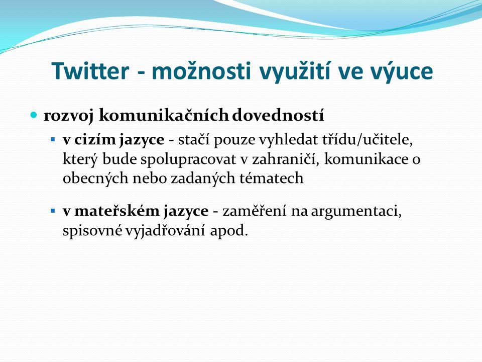 Twitter - možnosti využití ve výuce rozvoj komunikačních dovedností  v cizím jazyce - stačí pouze vyhledat třídu/učitele, který bude spolupracovat v zahraničí, komunikace o obecných nebo zadaných tématech  v mateřském jazyce - zaměření na argumentaci, spisovné vyjadřování apod.