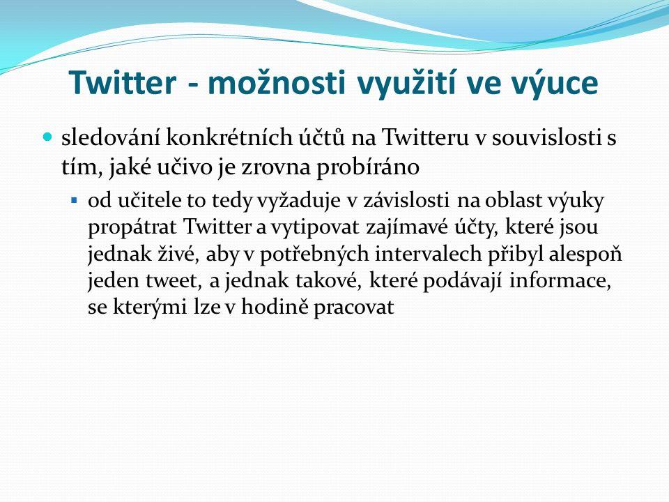 Twitter - možnosti využití ve výuce sledování konkrétních účtů na Twitteru v souvislosti s tím, jaké učivo je zrovna probíráno  od učitele to tedy vyžaduje v závislosti na oblast výuky propátrat Twitter a vytipovat zajímavé účty, které jsou jednak živé, aby v potřebných intervalech přibyl alespoň jeden tweet, a jednak takové, které podávají informace, se kterými lze v hodině pracovat