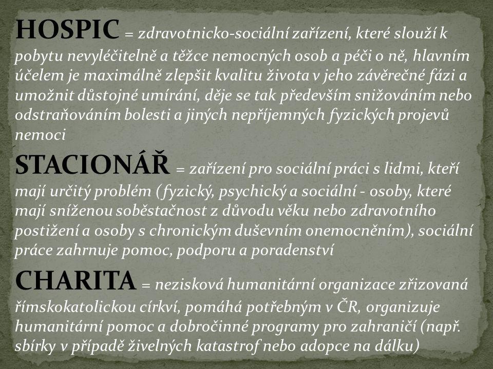 HOSPIC = zdravotnicko-sociální zařízení, které slouží k pobytu nevyléčitelně a těžce nemocných osob a péči o ně, hlavním účelem je maximálně zlepšit k