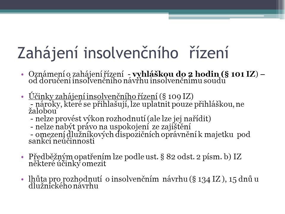 Zahájení insolvenčního řízení Oznámení o zahájení řízení - vyhláškou do 2 hodin (§ 101 IZ) – od doručení insolvenčního návrhu insolvenčnímu soudu Účinky zahájení insolvenčního řízení (§ 109 IZ) - nároky, které se přihlašují, lze uplatnit pouze přihláškou, ne žalobou - nelze provést výkon rozhodnutí (ale lze jej nařídit) - nelze nabýt právo na uspokojení ze zajištění - omezení dlužníkových dispozičních oprávnění k majetku pod sankcí neúčinnosti Předběžným opatřením lze podle ust.