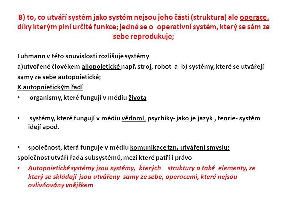 B) to, co utváří systém jako systém nejsou jeho částí (struktura) ale operace, díky kterým plní určité funkce; jedná se o operativní systém, který se sám ze sebe reprodukuje; Luhmann v této souvislosti rozlišuje systémy a)utvořené člověkem allopoietické např.