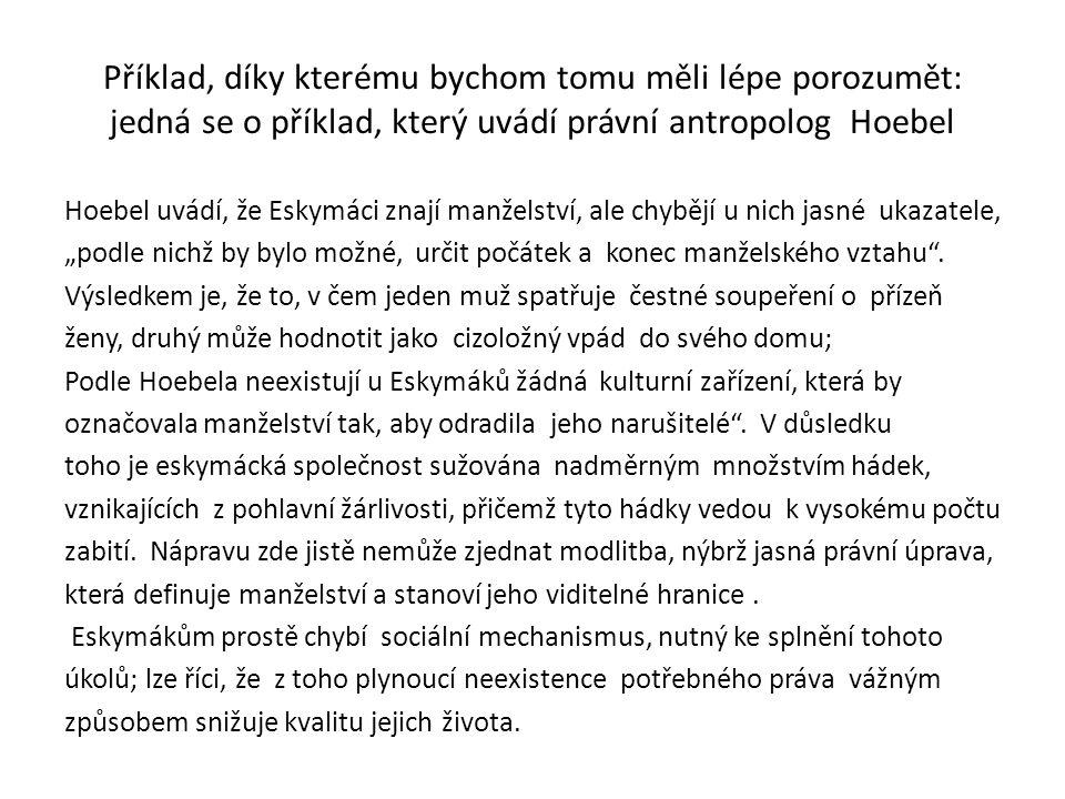 """Příklad, díky kterému bychom tomu měli lépe porozumět: jedná se o příklad, který uvádí právní antropolog Hoebel Hoebel uvádí, že Eskymáci znají manželství, ale chybějí u nich jasné ukazatele, """"podle nichž by bylo možné, určit počátek a konec manželského vztahu ."""
