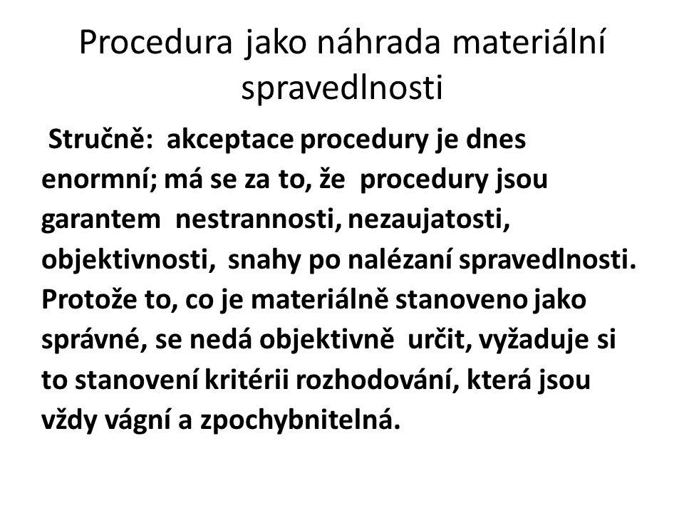 Procedura jako náhrada materiální spravedlnosti Stručně: akceptace procedury je dnes enormní; má se za to, že procedury jsou garantem nestrannosti, nezaujatosti, objektivnosti, snahy po nalézaní spravedlnosti.