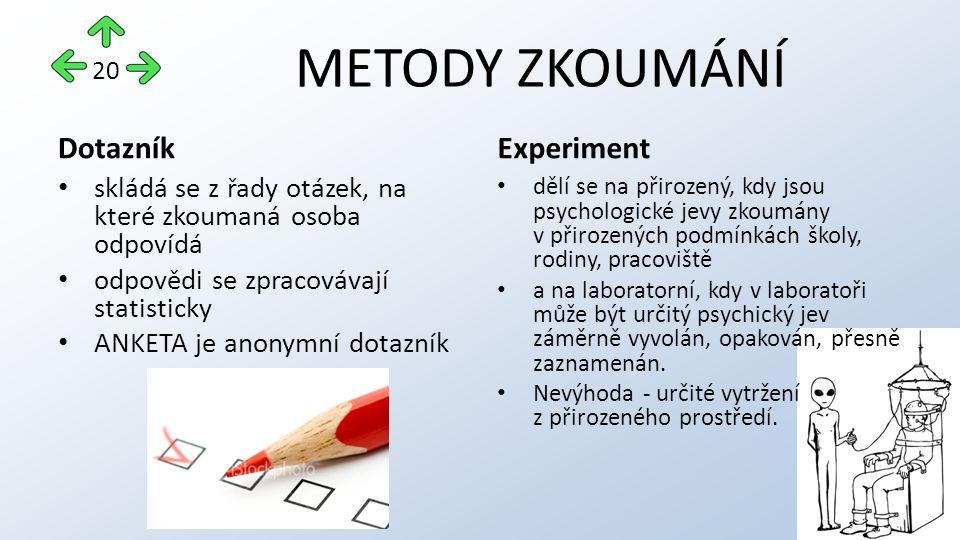 METODY ZKOUMÁNÍ Dotazník skládá se z řady otázek, na které zkoumaná osoba odpovídá odpovědi se zpracovávají statisticky ANKETA je anonymní dotazník Experiment dělí se na přirozený, kdy jsou psychologické jevy zkoumány v přirozených podmínkách školy, rodiny, pracoviště a na laboratorní, kdy v laboratoři může být určitý psychický jev záměrně vyvolán, opakován, přesně zaznamenán.