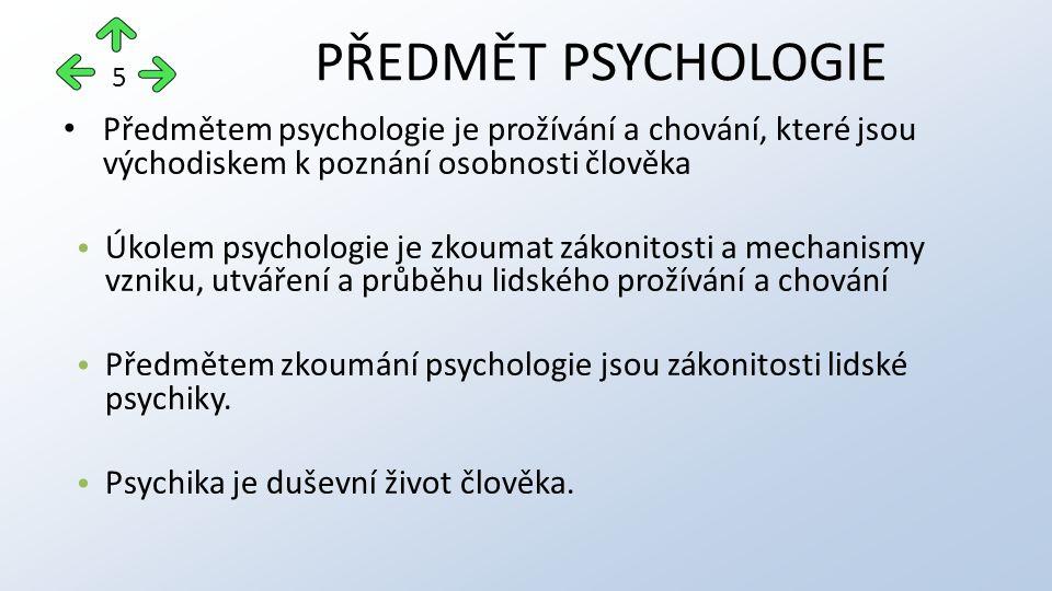 Předmětem psychologie je prožívání a chování, které jsou východiskem k poznání osobnosti člověka Úkolem psychologie je zkoumat zákonitosti a mechanismy vzniku, utváření a průběhu lidského prožívání a chování Předmětem zkoumání psychologie jsou zákonitosti lidské psychiky.